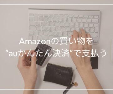 【auかんたん決済】Amazonの買い物の支払いに利用する方法、登録・設定の手順
