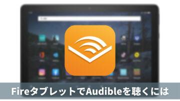 まさかのアプリ非対応、FireタブレットでAudibleを聴くには
